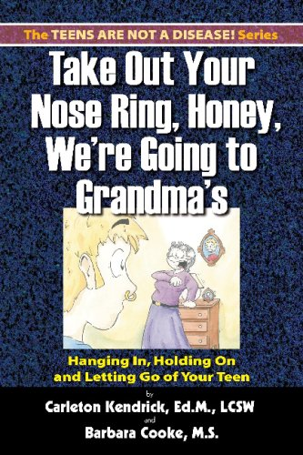 Take Out Your Nose Ring, Honey, We're Going To Grandma's!: Hanging In, Holding On And Letting Go Of Your Teen (1588320766) by Carleton Kendrick; Barbara Cooke