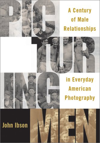 Picturing Men: A Century Of Males Relationships In Everyday American Photography: Ibson, John