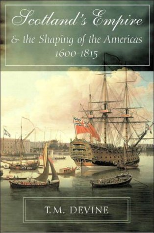 Scotland's Empire and the Shaping of the Americas, 1600-1815 T. M. Devine