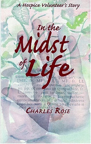 In the Midst of Life: A Hospice Volunteer's Story: Rose, Charles