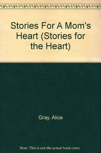 Stories for a Mom's Heart: Over One Hundred Treasures to Touch Your Soul (Stories For the Heart) (1588600912) by Alice Gray