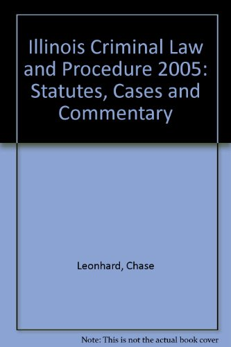 Illinois Criminal Law and Procedure 2005: Statutes, Cases and Commentary: Leonhard, Chase