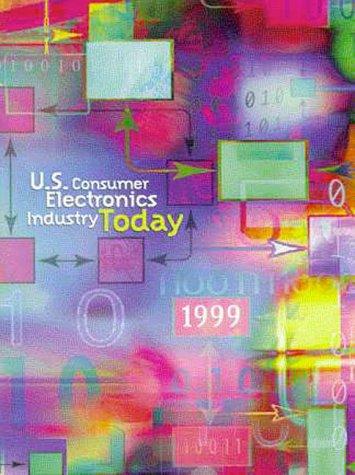 1999 U.S. Consumer Electronics Industry Today: Consumer Electronics Association