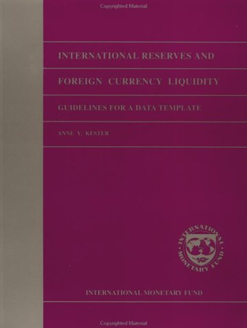 International Reserves and Foreign Currency Liquidity: Guidelines for a Data Template: Kester, Anne...