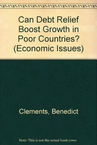 Can Debt Relief Boost Growth in Poor Countries? Economic Issues, 34: Clements, Benedict, ...