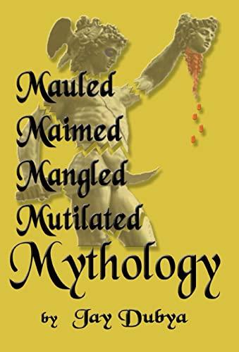 Mauled, Maimed, Mangled, Mutilated Mythology: Jay Dubya