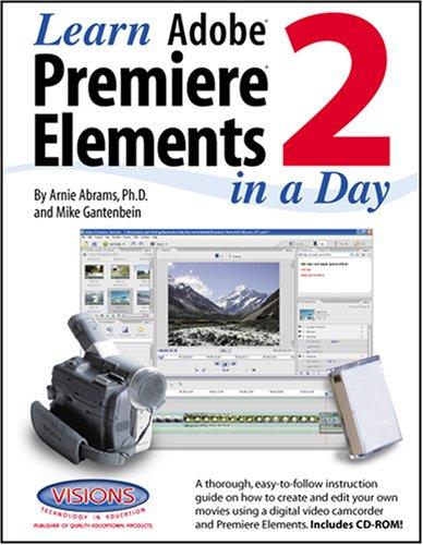 Learn Adobe Premiere Elements 2 in a Day: Ph.D. and Michael Gantenbein Arnie Abram