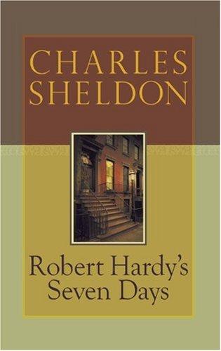 Robert Hardy's Seven Days (Charles Sheldon Classics): Charles Sheldon
