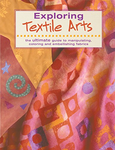 9781589230484: Exploring Textile Arts: The Ultimate Guide to Manipulating, Coloring and Embellishing Fabrics