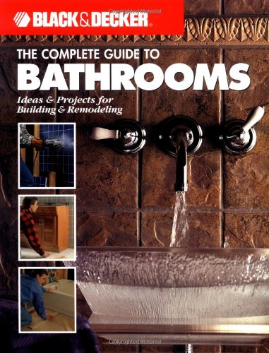 The Complete Guide to Bathrooms: Ideas & Projects for Building & Remodeling (Black & Decker)