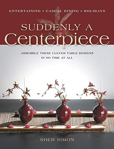 9781589231702: Suddenly a Centerpiece: Assemble These Clever Table Designs in No Time at All: Assemble These Clever Centerpieces in No Time at All