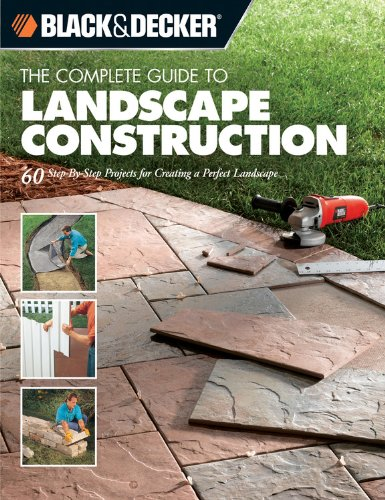 Black & Decker The Complete Guide to Landscape Construction: 60 Step-by-step Projects for Creating a Perfect Landscape