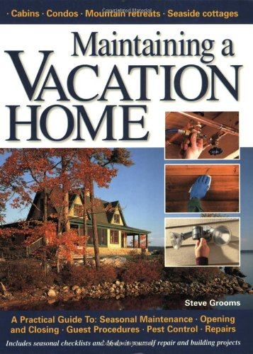 Maintaining a Vacation Home: A Practical Guide To : Seasonal Maintenance, Opening and Closing, Gu...