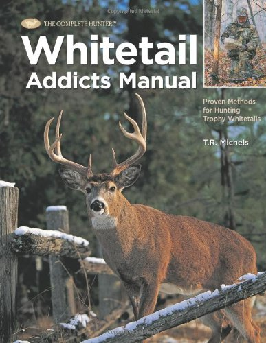 Whitetail Addicts Manual: Proven Methods for Hunting Trophy Whitetail (The Complete Hunter): ...