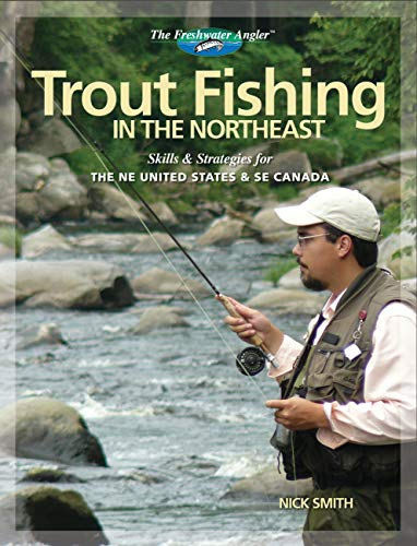 Trout Fishing in the Northeast: Skills & Strategies for the NE United States and SE Canada (The...