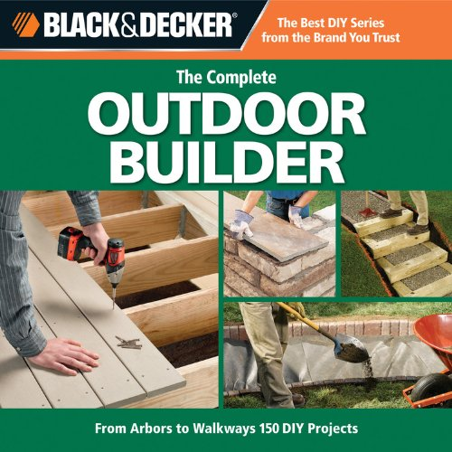 Black & Decker The Complete Outdoor Builder: From Arbors to Walkways: 150 DIY Projects (9781589234833) by Editors of CPi