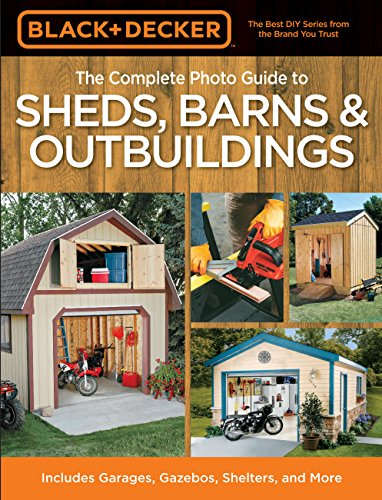 Black & Decker The Complete Photo Guide to Sheds, Barns & Outbuildings: Includes Garages, ...