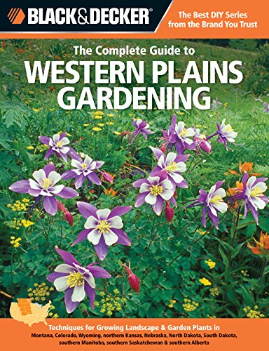 9781589236486: Black & Decker The Complete Guide to Western Plains Gardening: Techniques for Growing Landscape & Garden Plants in Montana, Colorado, Wyoming, ... Alberta (Black & Decker Complete Guide)