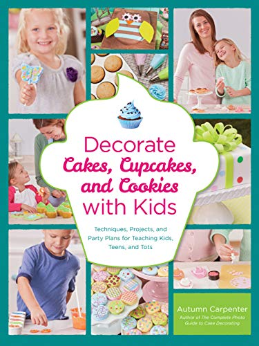 9781589237766: Decorate Cakes, Cupcakes, and Cookies with Kids: Techniques, Projects, and Party Plans for Teaching Kids, Teens, and Tots