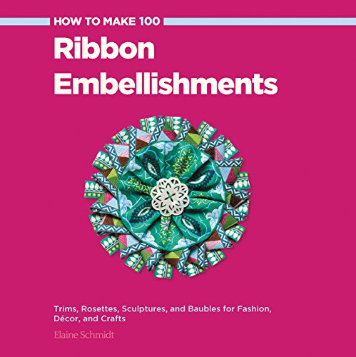 9781589237902: How to Make 100 Ribbon Embellishments: Trims, Rosettes, Sculptures, and Baubles for Fashion, Decor, and Crafts