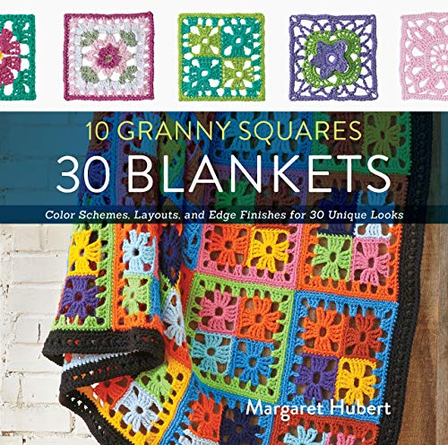 10 Granny Squares 30 Blankets: Color Schemes, Layouts, and Edge Finishes for 30 Unique Looks: ...