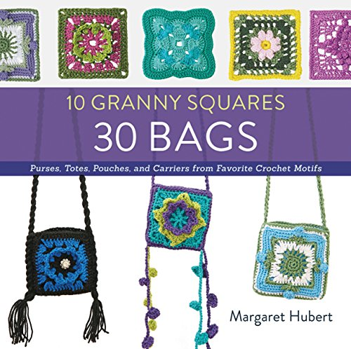 10 Granny Squares 30 Bags: Purses, totes, pouches, and carriers from favorite crochet motifs: ...