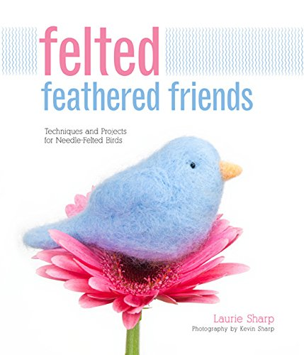 Felted Feathered Friends: Techniques and Projects for Needle-felted Birds: Laurie Sharp