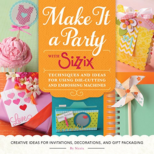 Make It a Party with Sizzix: Techniques and Ideas for Using Die-Cutting and Embossing Machines - ...