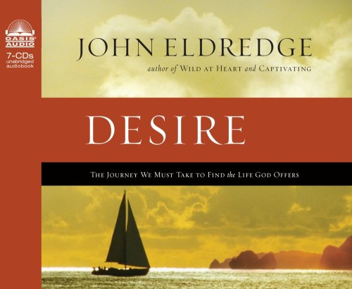 Desire: The Journey We Must Take to Find the Life God Offers: Eldredge, John