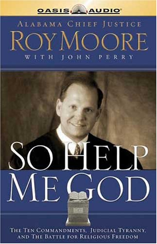 So Help Me God: The Ten Commandments, Judicial Tyranny, and the Battle for Religious Freedom (1589268539) by Roy Moore