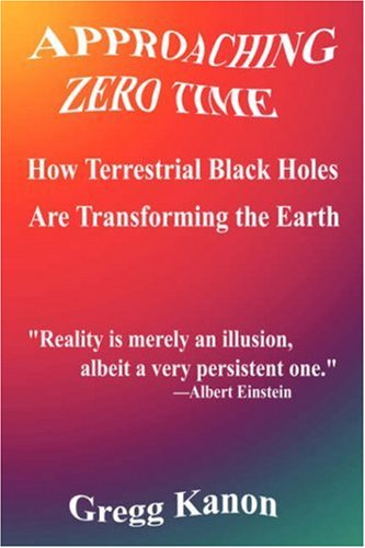 9781589399938: Approaching Zero Time: How Terrestrial Black Holes Are Transforming the Earth