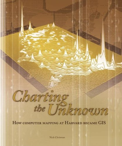 9781589481183: Charting the Unknown: How Computer Mapping at Harvard Became GIS (Esri Press Classics)