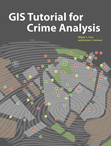 GIS Tutorial for Crime Analysis: Gorr, Wilpen L.; Kurland, Kristen S.