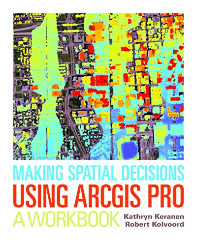 Making Spatial Decisions Using ArcGIS Pro: A: Keranen, Kathryn; Kolvoord,