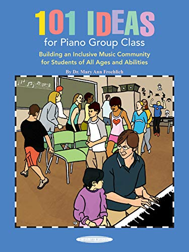 101 Ideas for Piano Group Class: Building an Inclusive Music Community for Students of All Ages and...
