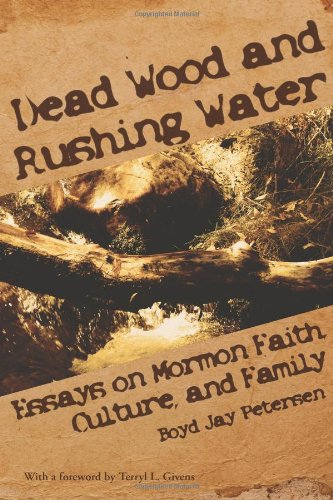 Dead Wood and Rushing Water: Essays on Mormon Faith, Culture, and Family: Boyd Jay Petersen