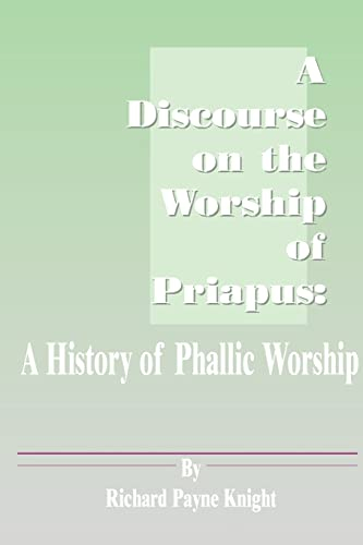 A Discourse on the Worship of Priapus: A History of Phallic Worship: Knight, Richard Payne