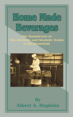 Home Made Beverages: The Manufacture of Non-Alcoholic: Albert A Hopkins
