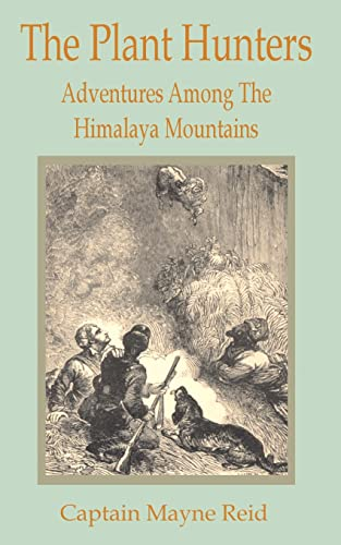 The Plant Hunters: Adventures Among the Himalaya Mountains: Captain Mayne Reid