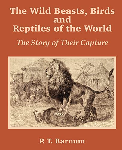 The Wild Beasts, Birds and Reptiles of: P T Barnum