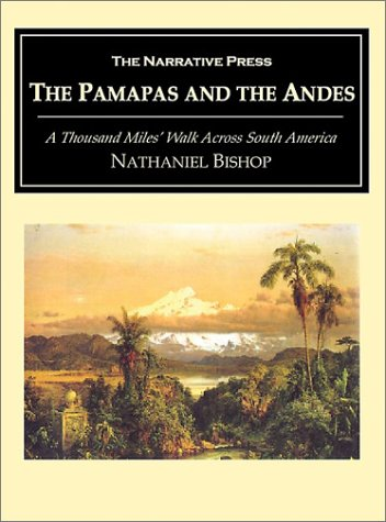 The Pampas and Andes: A Thousand Miles' Walk Across South America: Nathaniel Holmes Bishop; ...