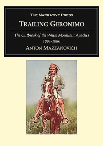 9781589762541: Trailing Geronimo: Some Hitherto Unrecorded incidents bearing upon the outbreak of the white mountain apaches and geronimo's band in Arizona, ... and scout at fort grant; also with new m