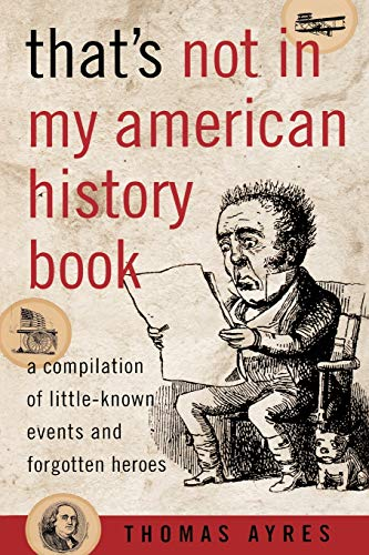That's Not in My American History Book: A Compilation of Little-Known Events and Forgotten Heroes (158979107X) by Thomas Ayres