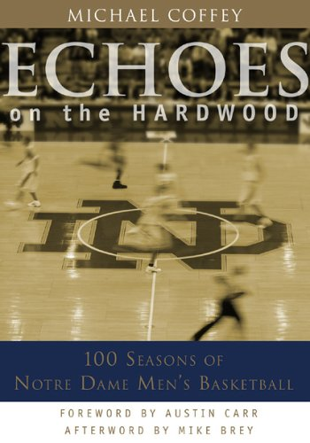 Echoes on the Hardwood: 100 Seasons of Notre Dame Men's Basketball: Coffey, Michael