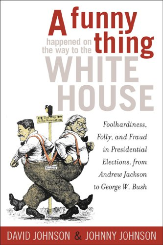 A FUNNY THING HAPPENED ON THE WAY TO THE WHITE HOUSE: Foolhardiness, Folly, and Fraud in Presiden...