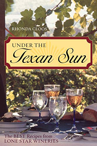 Under the Texan Sun: The Best Recipes from Lone Star Wineries: Cloos, Rhonda
