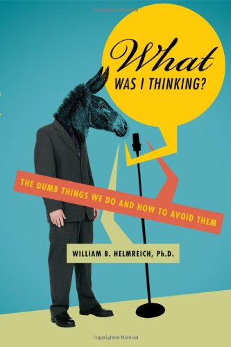 What Was I Thinking?: The Dumb Things We Do and How to Avoid Them