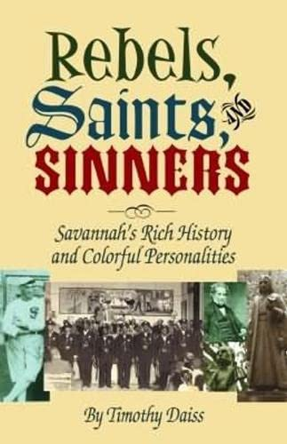 Rebels, Saints, and Sinners: Savannahs Rich History and Colorful Personalities: Daiss, Timothy