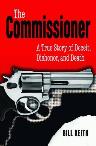 Commissioner, The: A True Story of Deceit, Dishonor, and Death: Bill Keith