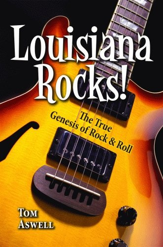 Louisiana Rocks!: The True Genesis of Rock and Roll: Tom Aswell